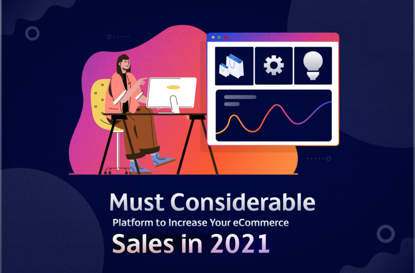 Increase Your eCommerce Sales in 2021 – Top Must Considerable Platform